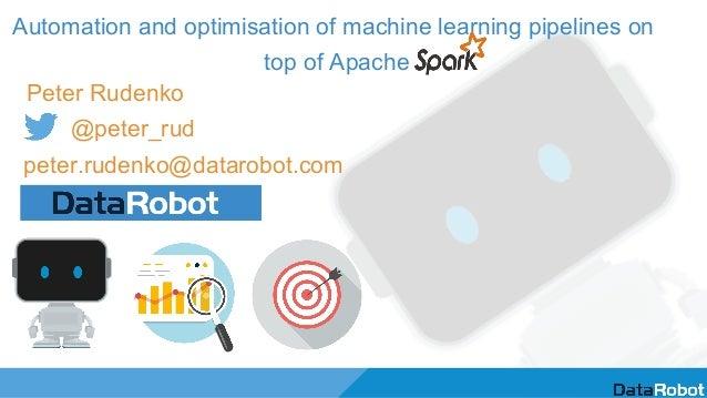 Automation and optimisation of machine learning pipelines on top of Apache Peter Rudenko @peter_rud peter.rudenko@datarobo...