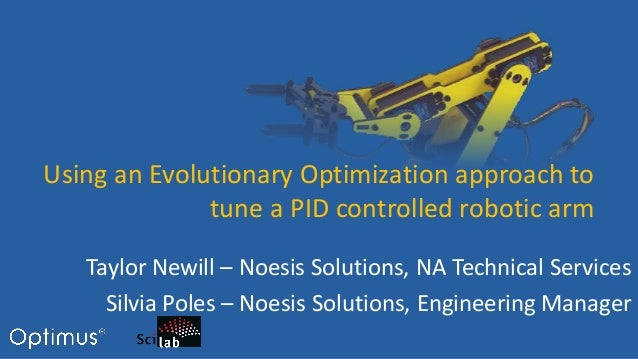 Using an Evolutionary Optimization approach to tune a PID controlled robotic arm Taylor Newill – Noesis Solutions, NA Tech...