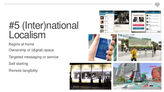 #5 (Inter)national Localism Begins at home Ownership of (digital) space Targeted messaging or service Self starting Remote...