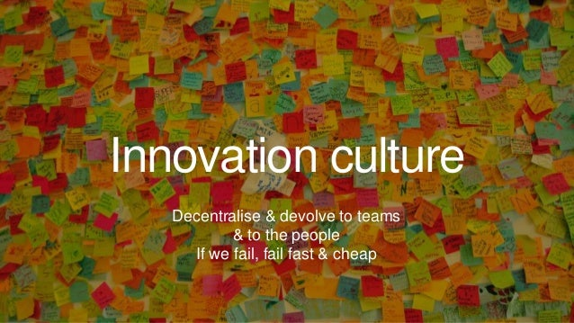 Innovation culture Decentralise & devolve to teams & to the people If we fail, fail fast & cheap