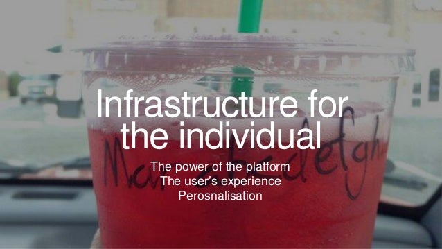 Infrastructure for the individual The power of the platform The user's experience Perosnalisation