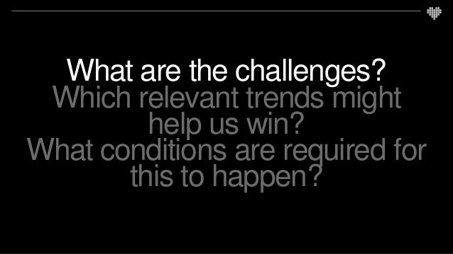 What are the challenges? Which relevant trends might help us win? What conditions are required for this to happen?
