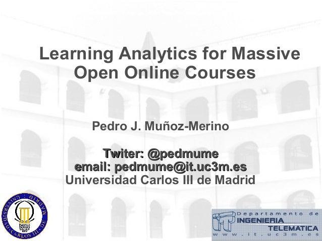 Learning Analytics for Massive Open Online Courses Pedro J. Muñoz-Merino Twiter: @pedmumeTwiter: @pedmume email: pedmume@i...