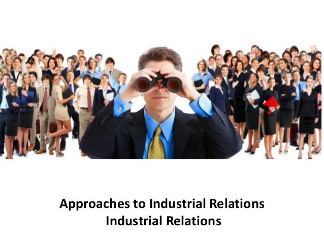 approaches to industrial relations Industrial (labour) relations industrial  industrial relations only,  -industrial relationship is the composite result of the attitudes and approaches of the.