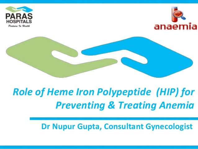 Role of Heme Iron Polypeptide (HIP) for Preventing & Treating Anemia Dr Nupur Gupta, Consultant Gynecologist
