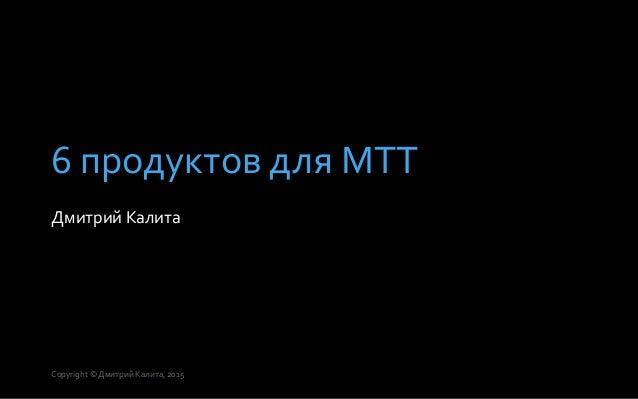 6 продуктов для МТТ Дмитрий Калита Copyright © Дмитрий Калита, 2015