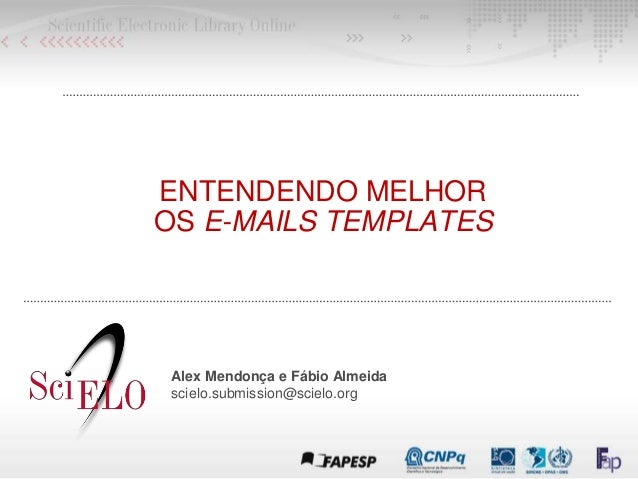 ENTENDENDO MELHOR OS E-MAILS TEMPLATES Alex Mendonça e Fábio Almeida scielo.submission@scielo.org