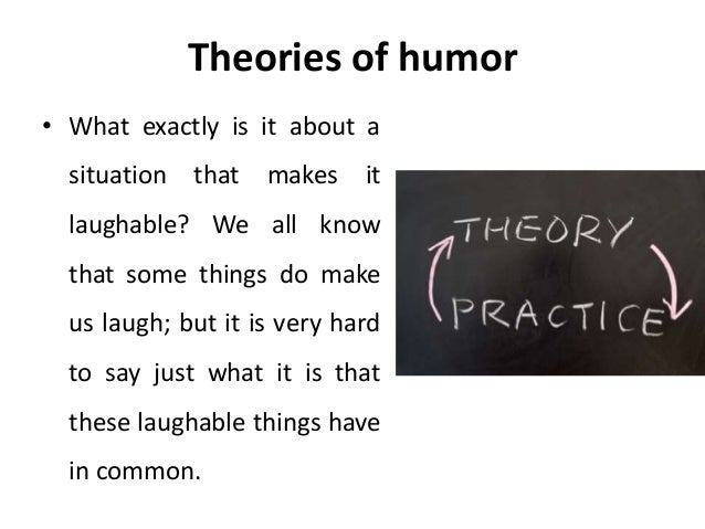 three main theories of humour Three general theories of humor to facilitate humor production marketing students created funnier advertisement headlines after learning the benign violation theory of humor than after learning incongruity theory or superiority theory [to cite ]: bridget leonard, caleb warren, and a peter mcgraw (2011) ,make a funny:.