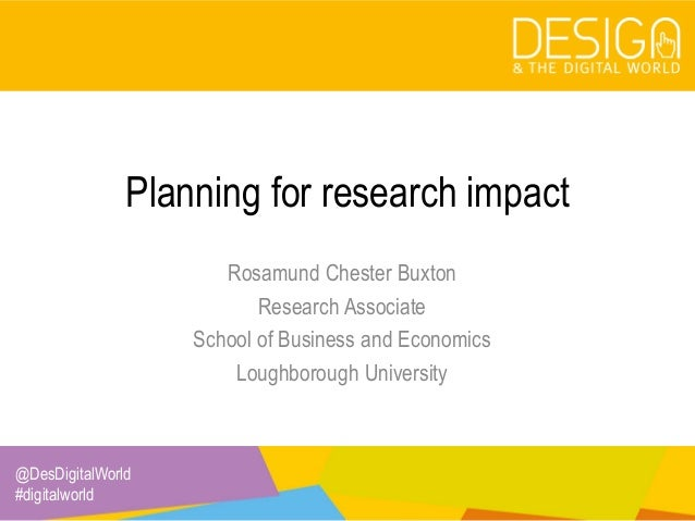 @DesDigitalWorld #digitalworld Planning for research impact Rosamund Chester Buxton Research Associate School of Business ...