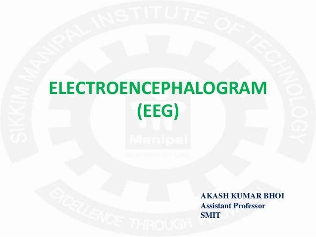 ELECTROENCEPHALOGRAM (EEG) AKASH KUMAR BHOI Assistant Professor SMIT