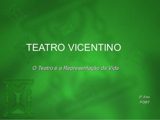 TEATRO VICENTINO O Teatro é a Representação da VidaO Teatro é a Representação da Vida 9º Ano9º Ano PORTPORT