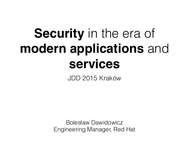 Security in the era of modern applications and services JDD 2015 Kraków Bolesław Dawidowicz Engineering Manager, Red Hat