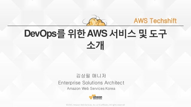 ©2015, Amazon Web Services, Inc. or its affiliates. All rights reserved DevOps를 위한AWS 서비스 및 도구 소개 김상필 매니저 Enterprise Solut...