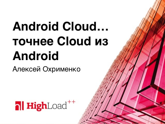Android Cloud… точнее Cloud из Android Алексей Охрименко