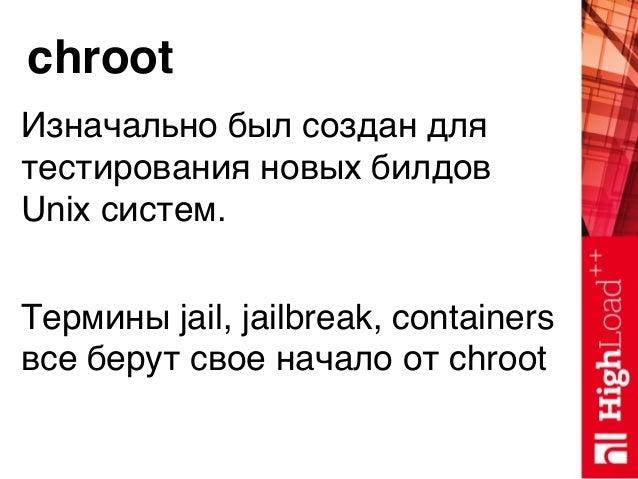 chroot Изначально был создан для тестирования новых билдов Unix систем. Термины jail, jailbreak, containers все берут свое...