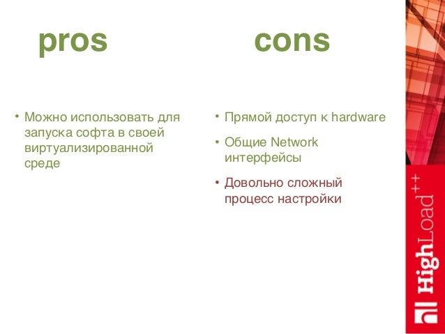 pros cons • Можно использовать для запуска софта в своей виртуализированной среде • Прямой доступ к hardware • Общие Netwo...