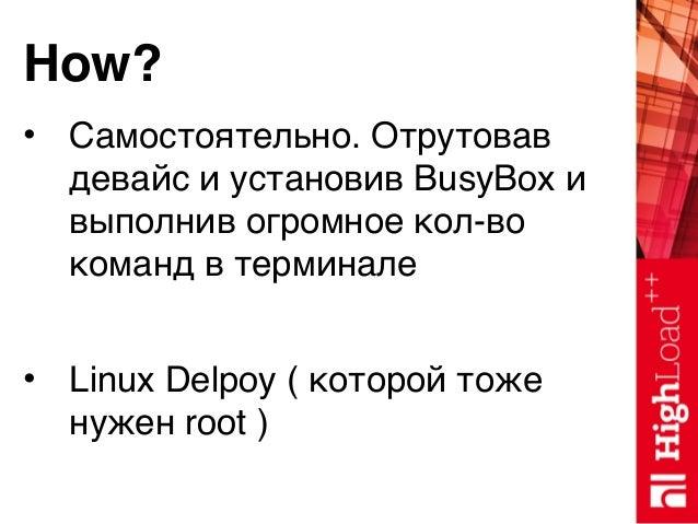 How? • Самостоятельно. Отрутовав девайс и установив BusyBox и выполнив огромное кол-во команд в терминале • Linux Delpoy (...