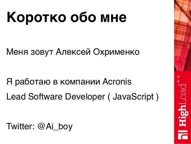 Коротко обо мне Меня зовут Алексей Охрименко Я работаю в компании Acronis Lead Software Developer ( JavaScript ) Twitter: ...