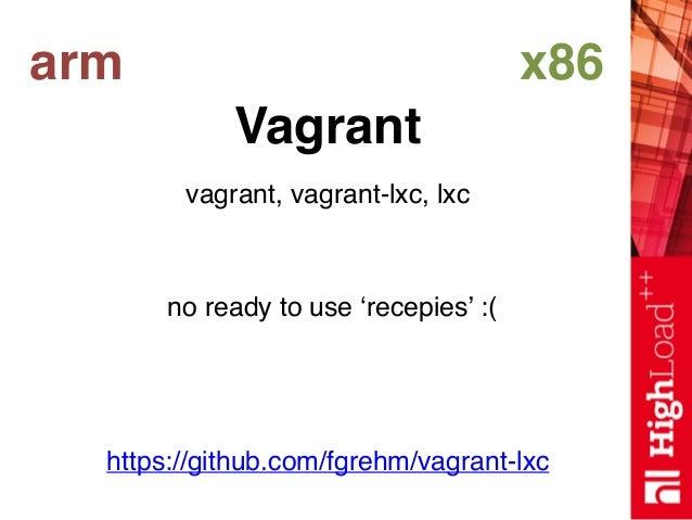 arm x86 Vagrant vagrant, vagrant-lxc, lxc https://github.com/fgrehm/vagrant-lxc no ready to use 'recepies' :(