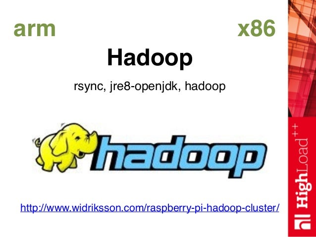 arm x86 Hadoop rsync, jre8-openjdk, hadoop http://www.widriksson.com/raspberry-pi-hadoop-cluster/