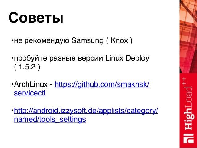 Советы •не рекомендую Samsung ( Knox ) •пробуйте разные версии Linux Deploy ( 1.5.2 ) •ArchLinux - https://github.com/smak...