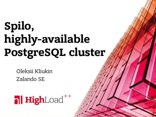 Spilo, highly-available PostgreSQL cluster Oleksii Kliukin Zalando SE