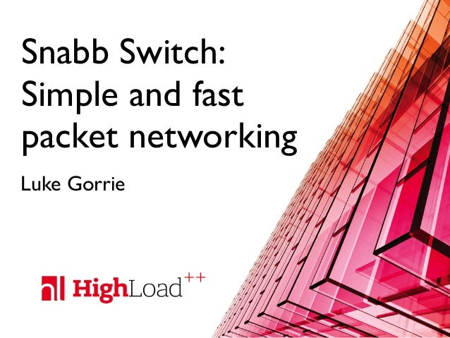 Snabb Switch: Simple and fast packet networking Luke Gorrie