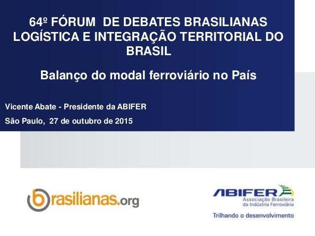 64º FÓRUM DE DEBATES BRASILIANAS LOGÍSTICA E INTEGRAÇÃO TERRITORIAL DO BRASIL Balanço do modal ferroviário no País Vicente...