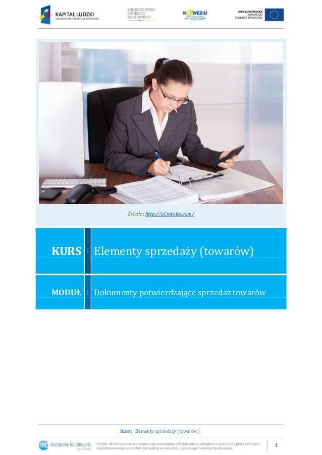 1 Kurs: Elementy sprzedaży (towarów) Źródło: http://pl.fotolia.com/ KURS Elementy sprzedaży (towarów) MODUŁ Dokumenty potw...