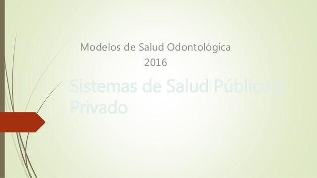 Sistemas de Salud Público y Privado Modelos de Salud Odontológica 2016
