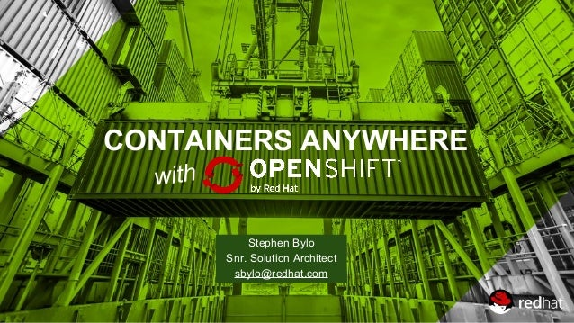 CONTAINERS ANYWHERE Stephen Bylo Snr. Solution Architect sbylo@redhat.com with