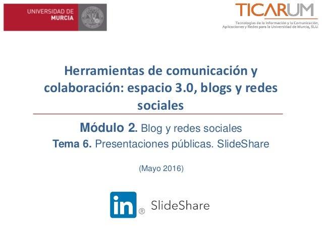 Herramientas de comunicación y colaboración: espacio 3.0, blogs y redes sociales Módulo 2. Blog y redes sociales Tema 6. P...
