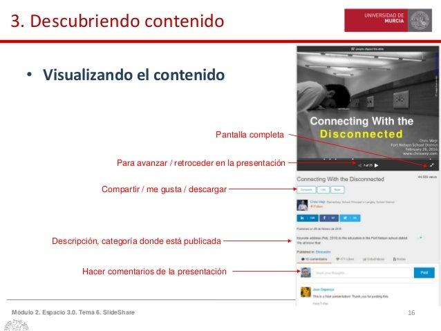 16Módulo 2. Espacio 3.0. Tema 6. SlideShare 3. Descubriendo contenido • Visualizando el contenido Para avanzar / retrocede...