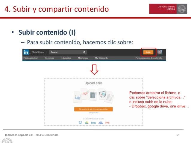 21Módulo 2. Espacio 3.0. Tema 6. SlideShare 4. Subir y compartir contenido • Subir contenido (I) – Para subir contenido, h...
