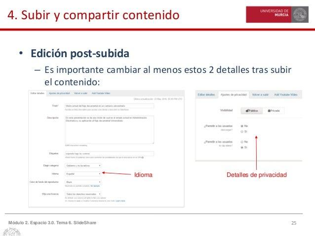 25Módulo 2. Espacio 3.0. Tema 6. SlideShare 4. Subir y compartir contenido • Edición post-subida – Es importante cambiar a...