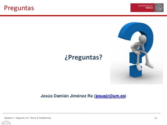 26Módulo 1. Espacio 3.0. Tema 6. SlideShare Preguntas ¿Preguntas? Jesús Damián Jiménez Re (jesusjr@um.es)