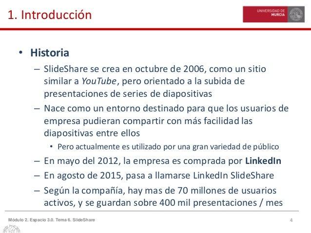 4Módulo 2. Espacio 3.0. Tema 6. SlideShare 1. Introducción • Historia – SlideShare se crea en octubre de 2006, como un sit...