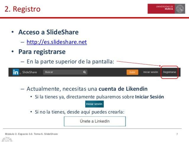7Módulo 2. Espacio 3.0. Tema 6. SlideShare 2. Registro • Acceso a SlideShare – http://es.slideshare.net • Para registrarse...