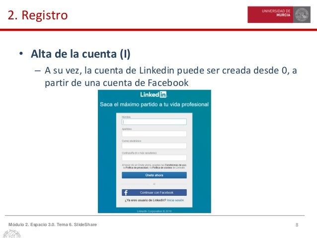 8Módulo 2. Espacio 3.0. Tema 6. SlideShare 2. Registro • Alta de la cuenta (I) – A su vez, la cuenta de Linkedin puede ser...