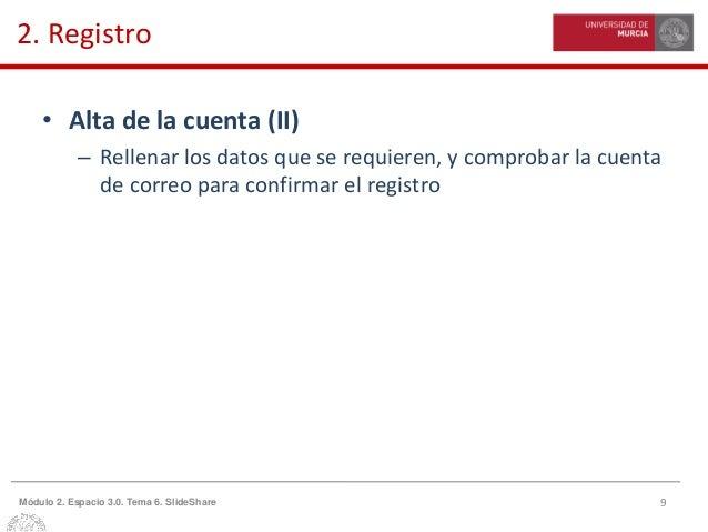 9Módulo 2. Espacio 3.0. Tema 6. SlideShare 2. Registro • Alta de la cuenta (II) – Rellenar los datos que se requieren, y c...
