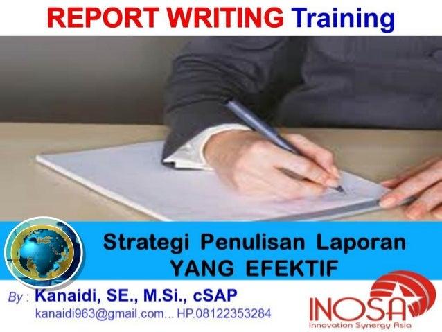 1 Strategi Penulisan Laporan YANG EFEKTIF By : Kanaidi, SE., M.Si., cSAP kanaidi963@gmail.com... HP.08122353284