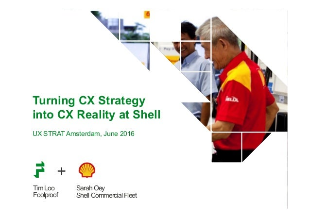 Tim Loo Foolproof Turning CX Strategy into CX Reality at Shell UX STRAT Amsterdam, June 2016 Sarah Oey Shell Commercial Fl...