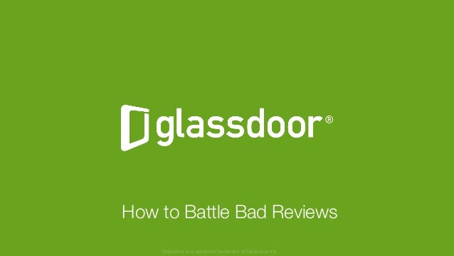 Confidential and Proprietary © Glassdoor, Inc. 2016 How to Battle Bad Reviews Glassdoor is a registered trademark of Glass...