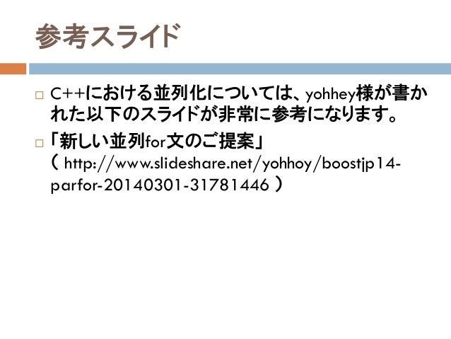参考スライド  C++における並列化については、yohhey様が書か れた以下のスライドが非常に参考になります。  「新しい並列for文のご提案」 ( http://www.slideshare.net/yohhoy/boostjp14- ...