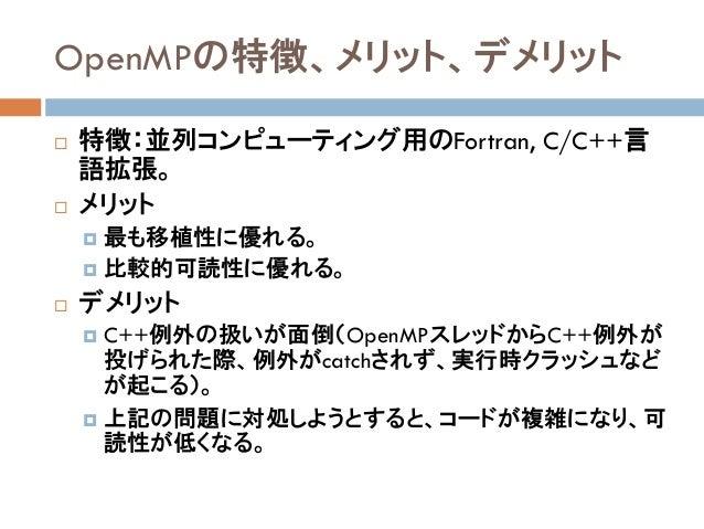OpenMPの特徴、メリット、デメリット  特徴:並列コンピューティング用のFortran, C/C++言 語拡張。  メリット  最も移植性に優れる。  比較的可読性に優れる。  デメリット  C++例外の扱いが面倒(OpenMP...