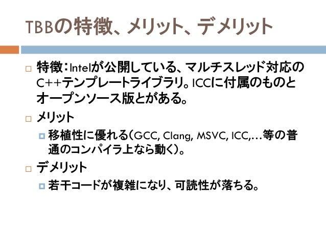 TBBの特徴、メリット、デメリット  特徴:Intelが公開している、マルチスレッド対応の C++テンプレートライブラリ。ICCに付属のものと オープンソース版とがある。  メリット  移植性に優れる(GCC, Clang, MSVC, ...
