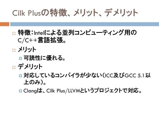 Cilk Plusの特徴、メリット、デメリット  特徴:Intelによる並列コンピューティング用の C/C++言語拡張。  メリット  可読性に優れる。  デメリット  対応しているコンパイラが少ない(ICC及びGCC 5.1以 上の...