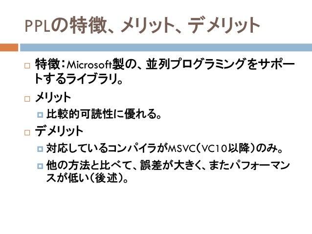 PPLの特徴、メリット、デメリット  特徴:Microsoft製の、並列プログラミングをサポー トするライブラリ。  メリット  比較的可読性に優れる。  デメリット  対応しているコンパイラがMSVC(VC10以降)のみ。  他の...