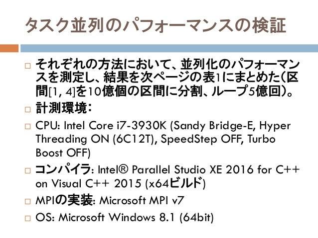 タスク並列のパフォーマンスの検証  それぞれの方法において、並列化のパフォーマン スを測定し、結果を次ページの表1にまとめた(区 間[1, 4]を10億個の区間に分割、ループ5億回)。  計測環境:  CPU: Intel Core i7...