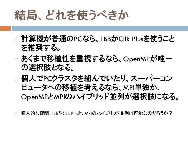 結局、どれを使うべきか  計算機が普通のPCなら、TBBかCilk Plusを使うこと を推奨する。  あくまで移植性を重視するなら、OpenMPが唯一 の選択肢となる。  個人でPCクラスタを組んでいたり、スーパーコン ピュータへの移植...